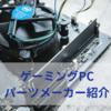【ゲーミングPC】パーツメーカー紹介