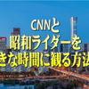 CNNと昭和ライダーを好きな時間に観る方法!【動画配信サービス】