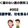 よくよく運のない男の質問コーナー #002「英語学習、功を焦るな」