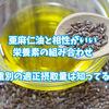 亜麻仁油と相性がいい栄養素の組み合わせと体重別摂取量は知ってる?