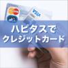 ハピタスでクレジットカードを発行することのメリットと注意点