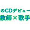 小学校教師がCDデビュー!?!?〜教師×歌手〜