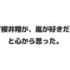 『櫻井翔が、嵐が好きだ』と心から思った。