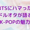 【防弾少年団】BTSにハマった日本のドルオタがK‐POPの素晴らしさを語る【推し活】