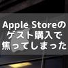 Apple Storeのゲスト購入で焦ってしまった