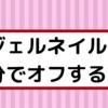 【セルフ】ジェルネイルオフの方法【自分でジェルオフ】