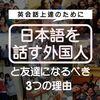 英会話上達のために「日本語を話す外国人」と友達になるべき3つの理由