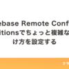 Firebase Remote ConfigのConditionsでちょっと複雑な振り分け方を設定する