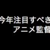 今年注目すべきアニメ監督10人【2019年版】