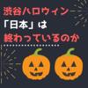 渋谷ハロウィン騒動で「日本は終わっている」という意見に対して思うこと