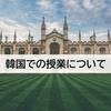 【体験談】韓国での授業形態を詳しく教えます。