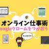 【オンラインしごと術】在宅・職場のボーダレス化にGoogleクロームをつかうと便利