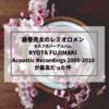 藤巻亮太のレミオロメンセルフカバーアルバム「RYOTA FUJIMAKI Acoustic Recordings 2000-2010」が最高だった件