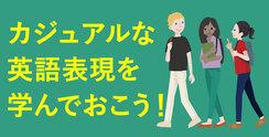 日常的にかなり役立つカジュアルな英語表現を学んでおこう!