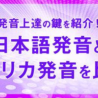 発音上達の鍵はこれだ!日本語発音とアメリカ発音を比較