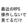 最近のRPG、操作しないで見てるだけになってる気がする