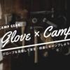 優先度が低い?グローブを用意して、安全・快適にキャンプをしよう!