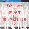 【第5回】HiHi Jetsと美 少年に演じてほしい役