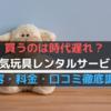 【人気3サービス比較】人気おもちゃレンタルサービスの料金・内容・口コミを徹底調査!玩具を買うのは時代遅れ?