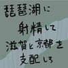 琵琶湖に射精して滋賀と京都を支配しろ