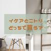 家具をイケアとニトリ、どっちで買う?選び方に特徴やサービスの違い