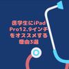 CBT対策が変わった2019年の今!医学生にiPad Pro12.9インチをオススメする理由3選