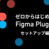 ゼロからはじめるFigma Plugin① 〜爆速セットアップ〜