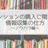 マンションの購入に関する情報収集の仕方~ノウハウ編【おひとりさまのマンション購入】