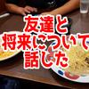 中学の時の親友と飯に行って将来について話した話【日記】