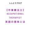 【作業療法士:Occupational Therapist】 英語の意味を現役OTが解説。