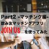 【part2-マッチング編-】30代独身男性が飲み友マッチングアプリ『JOIN US』を使ってみた!