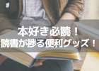 読書をより快適に!本好きが唸る、読書が捗る便利グッズ!