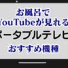 【2019年最新版】お風呂でYouTubeが見れるポータブルテレビ おすすめ機種3選