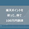 【2年9ヵ月で達成】楽天ポイントだけ使って楽天証券で100万円貯まった