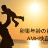 【不妊治療】卵巣年齢をはかる!AMH検査