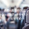「Google ポッドキャスト」が通勤・通学時間に最適!英語の勉強にも良い!