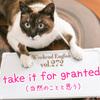 【週末英語#272】「take 〜 for granted」で「〜を当然のことと思う」