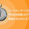 コールセンターにおける平均応対時間(AHT)を短縮する方法とは?
