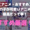 【アニメ・おすすめ】女の子がかわいいアニメは最高だって事!おすすめ厳選!
