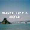 『写ルンです』で、沖縄の風景を切り取ってみた!