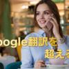 【翻訳で困った人】Google翻訳より賢い!魔法の〇〇翻訳!