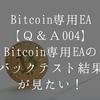 ビットコイン専用EAのバックテスト結果が見たい!【Bitcoin専用EA Q&A004】