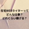 【在宅ワーク】WEBライターってどんな仕事?どれくらい稼げる?