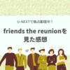 大感動!「friends the reunion(フレンズ同窓会スペシャル)」U-NEXTで見た感想