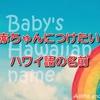 ハワイ語をモチーフにした『赤ちゃんの名前』一覧♪♪ 意味を添えてご紹介します