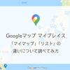 Googleマップ マイプレイスの「マイマップ」と「リスト」の違いについて調べてみた