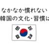 日本人なら共感できる?私がなかなか慣れない韓国文化・習慣4つ