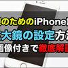 老眼iPhoneユーザーは必須!iPhoneの拡大鏡を使用する方法と設定方法
