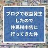 ブログで収益発生したので、住民税申告に行ってきた件【副業収入】
