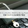 オンラインバンキングのワンタイムパスワードが突破され不正送金被害が増加
